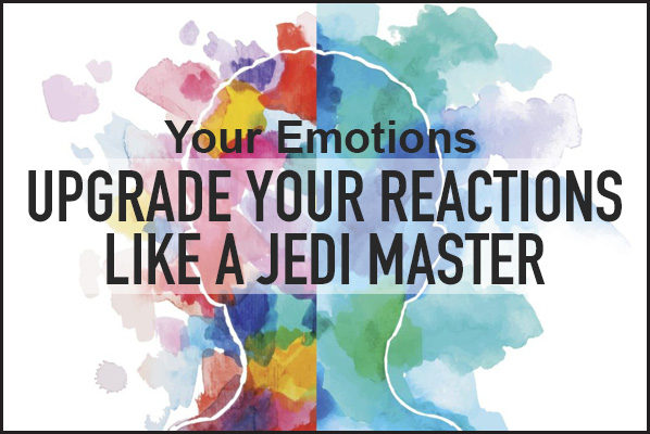 Upgrade your emotional reactions.