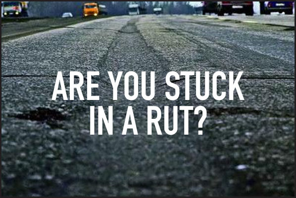 Are You Stuck in a Rut?