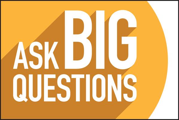 Ask Big Questions