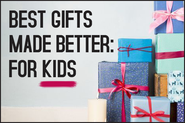 Best Gifts for Kids Made Better